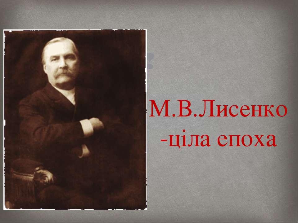 М.В.Лисенко -ціла епоха