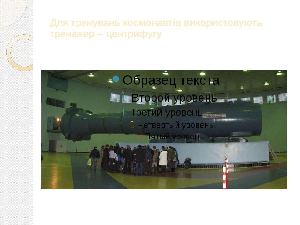 Для тренувань космонавтів використовують тренажер -- центрифугу