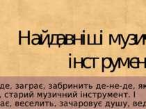 Найдавніші музичні інструменти Загуде, заграє, забринить де-не-де, як шум вік...