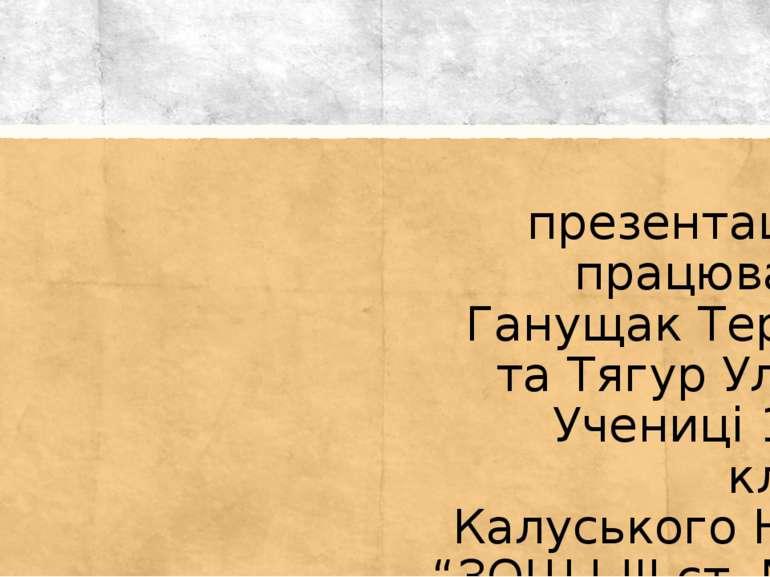 Над презентацією працювали: Ганущак Тереза та Тягур Уляна Учениці 10-А класу ...