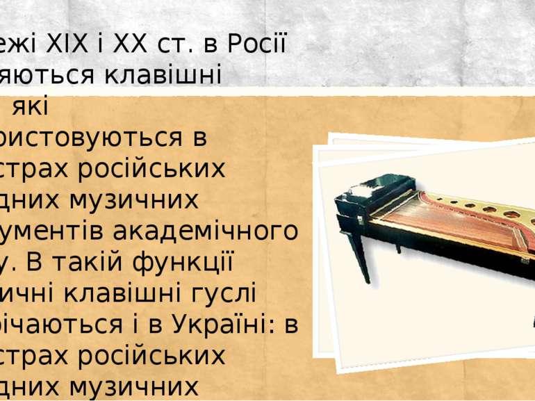 На межі XIX і XX ст. в Росії з'являються клавішні гуслі, які використовуються...