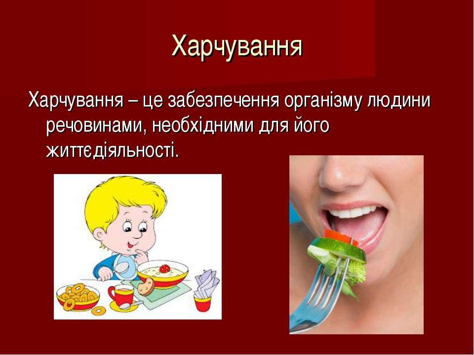 Харчування Харчування – це забезпечення організму людини речовинами, необхідн...