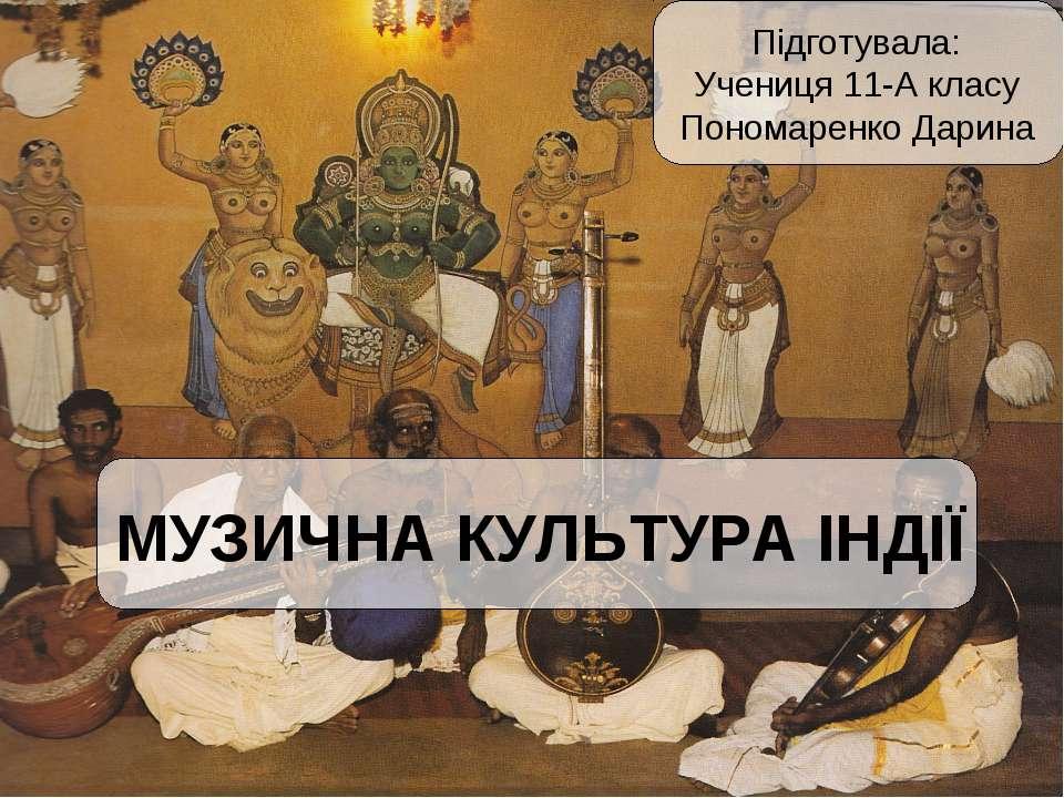 МУЗИЧНА КУЛЬТУРА ІНДІЇ Підготувала: Учениця 11-А класу Пономаренко Дарина