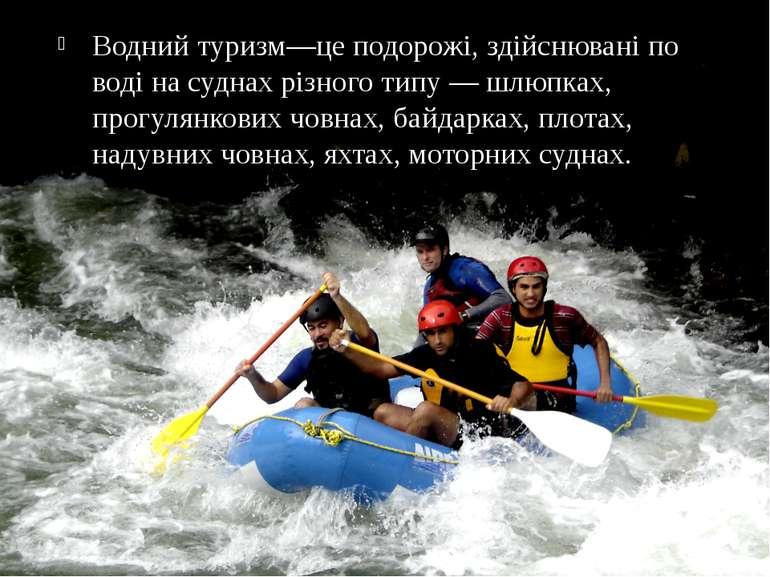 Водний туризм—це подорожі, здійснювані по воді на суднах різного типу — шлюпк...