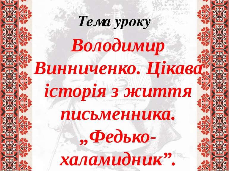 """Тема уроку Володимир Винниченко. Цікава історія з життя письменника. """"Федько-..."""