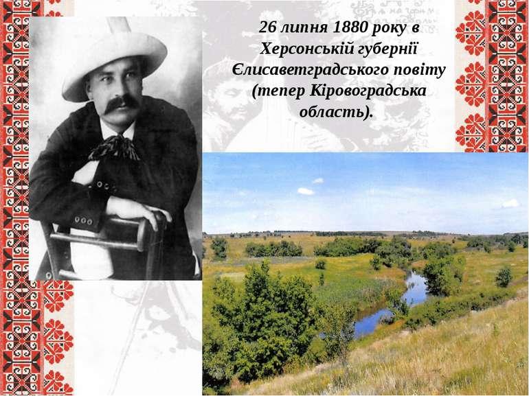 26 липня 1880 року в Херсонській губернії Єлисаветградського повіту (тепер Кі...