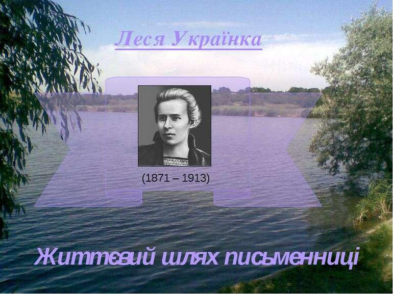 Леся Українка (1871 – 1913) Життєвий шлях письменниці
