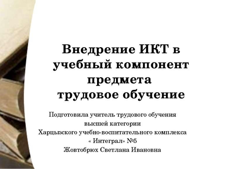 Внедрение ИКТ в учебный компонент предмета трудовое обучение Подготовила учит...