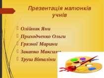 Презентація малюнків учнів Олійник Яни Приходченко Ольги Грязної Марини Закап...