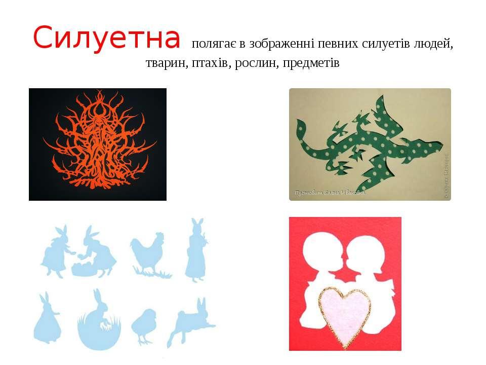 Силуетна полягає в зображенні певних силуетів людей, тварин, птахів, рослин, ...