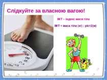 Слідкуйте за власною вагою! ІМТ – індекс маси тіла ІМТ = маса тіла (кг) : ріс...