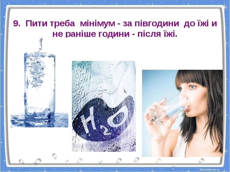 9. Пити треба мінімум - за півгодини до їжі и не раніше години - після їжі.