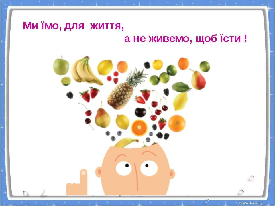 Ми їмо, для життя, а не живемо, щоб їсти !