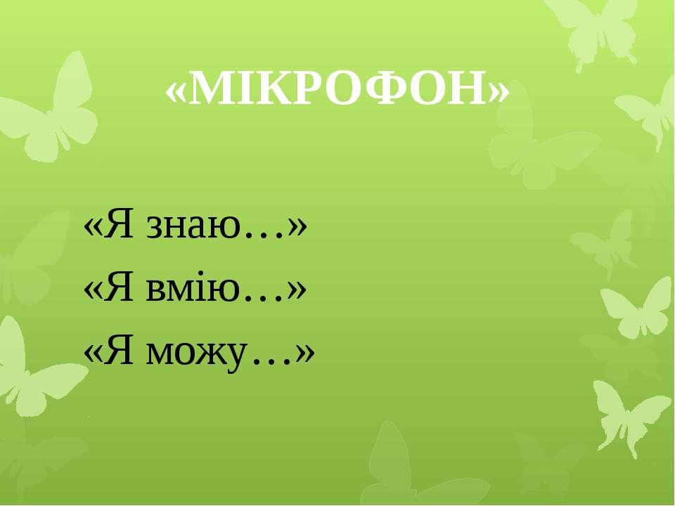 «МІКРОФОН» «Я знаю…» «Я вмію…» «Я можу…»