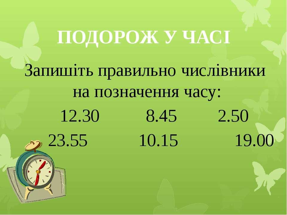 ПОДОРОЖ У ЧАСІ Запишіть правильно числівники на позначення часу: 12.30 8.45 2...