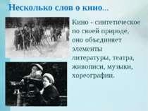 Несколько слов о кино… Кино - синтетическое по своей природе, оно объединяет ...