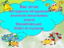 Вас вітає методичне об'єднання вчителів початкових класів Михайлівської ЗОШ І...
