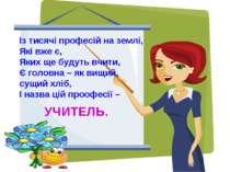 Із тисячі професій на землі, Які вже є, Яких ще будуть вчити, Є головна – як ...