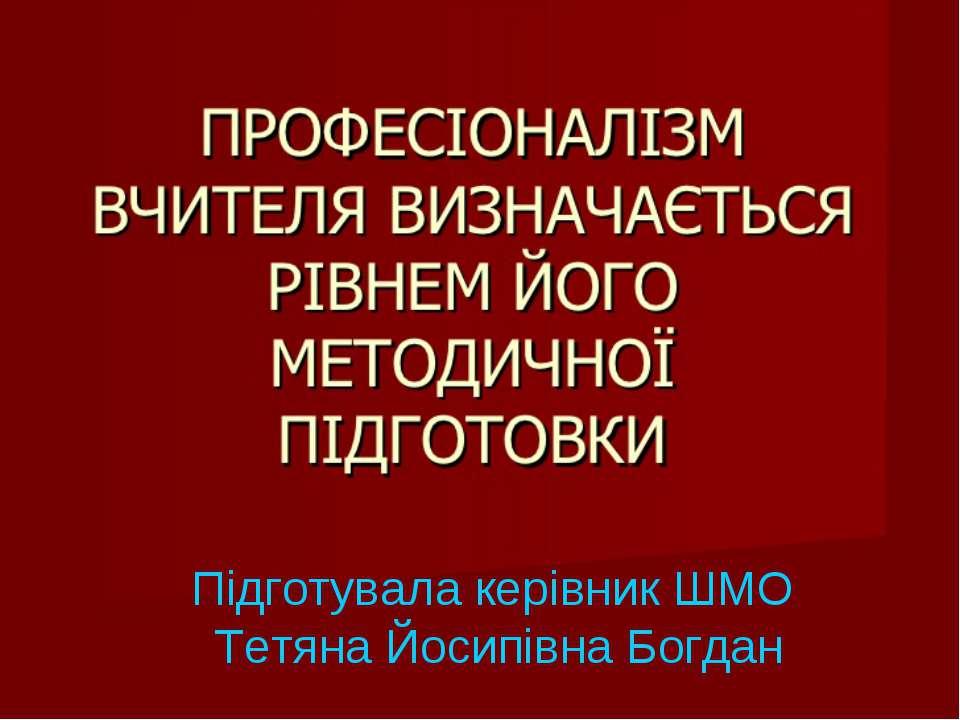 Підготувала керівник ШМО Тетяна Йосипівна Богдан