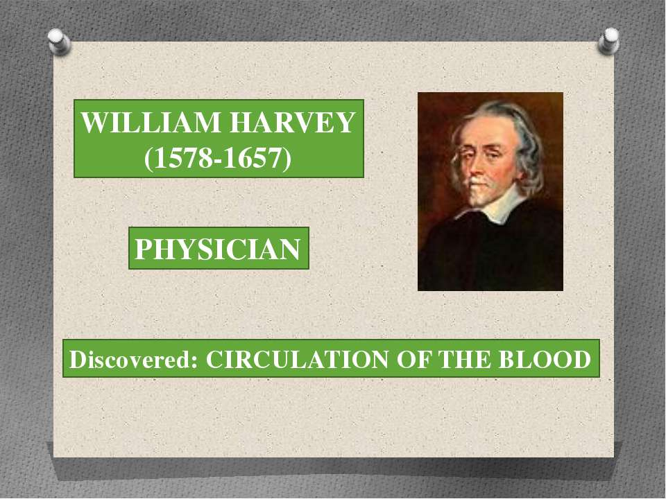 WILLIAM HARVEY (1578-1657) PHYSICIAN Discovered: CIRCULATION OF THE BLOOD