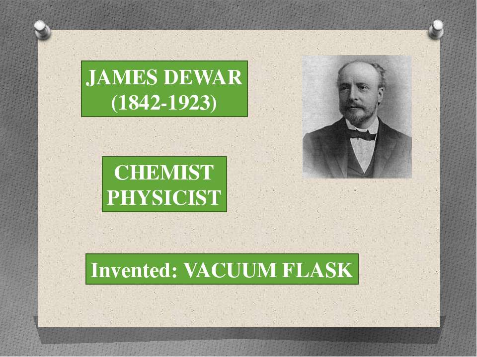 JAMES DEWAR (1842-1923) CHEMIST PHYSICIST Invented: VACUUM FLASK