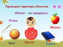 Объект – это предметы: Приведите примеры объектов Кукла Мяч Яблоко Ручка Книга