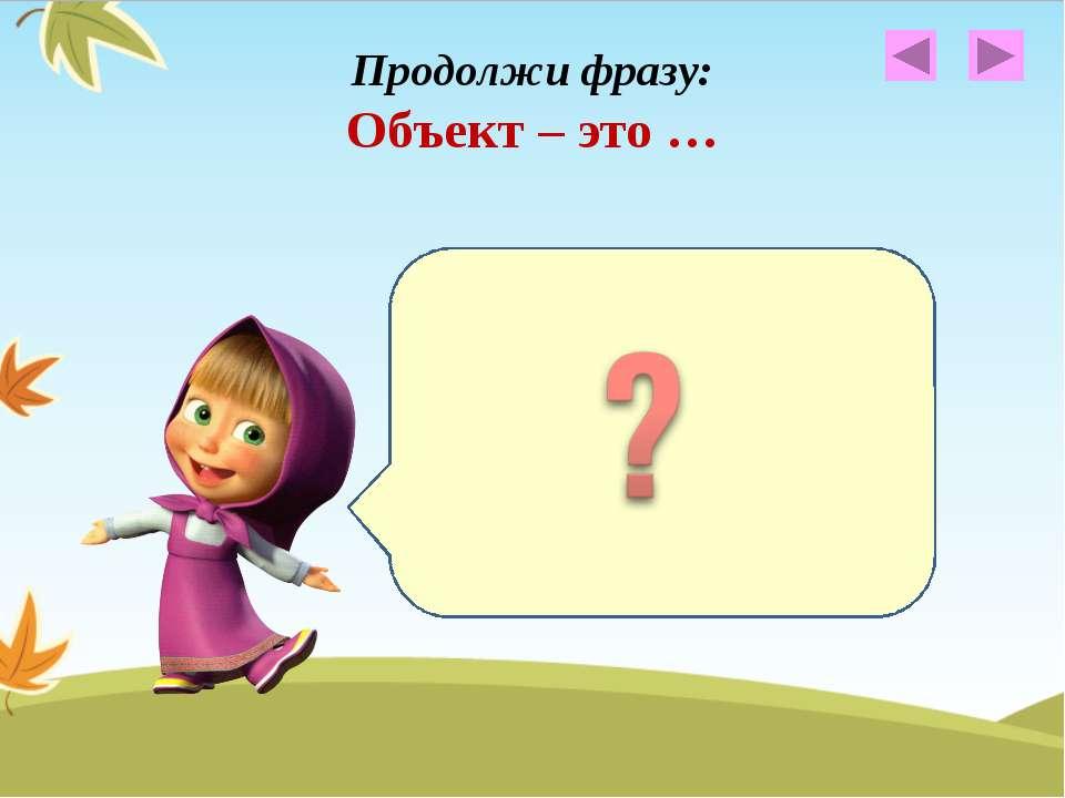 Продолжи фразу: Объект – это … Объект – это общее название любого предмета, ж...