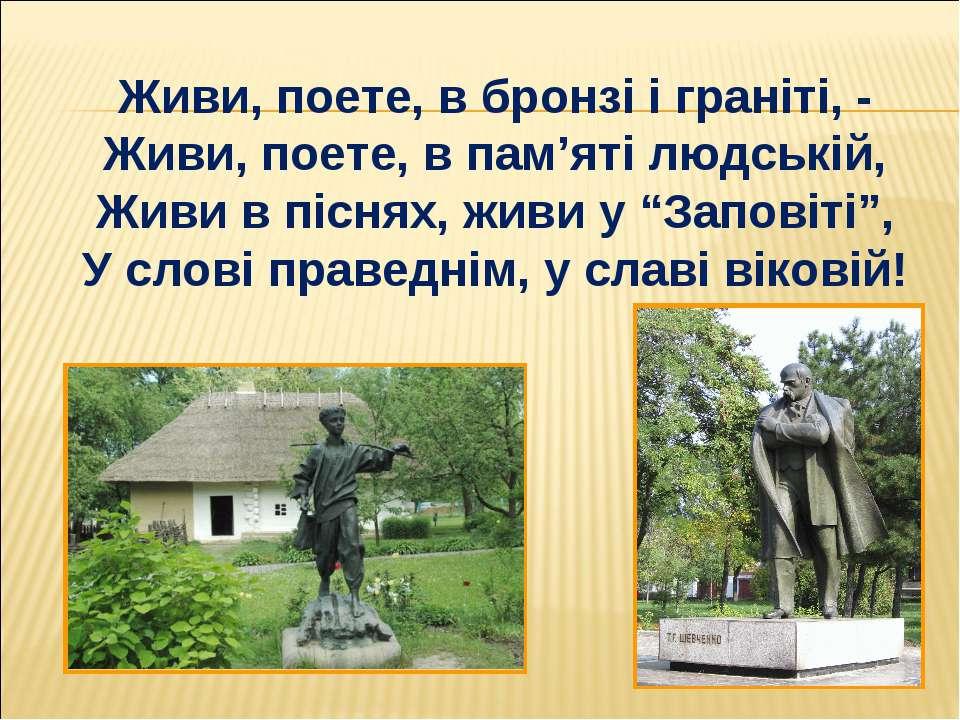 Живи, поете, в бронзі і граніті, - Живи, поете, в пам'яті людській, Живи в пі...