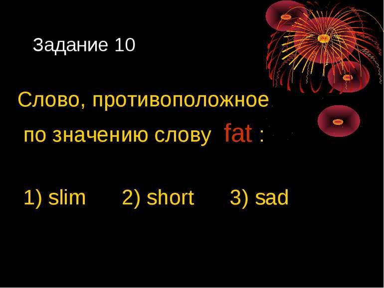 Задание 10 Слово, противоположное по значению слову fat : 1) slim 2) short 3)...