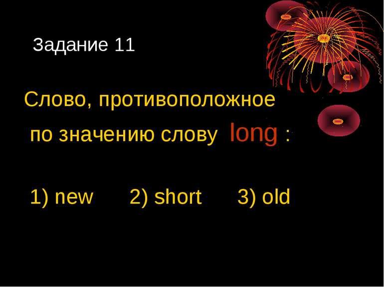Задание 11 Слово, противоположное по значению слову long : 1) new 2) short 3)...