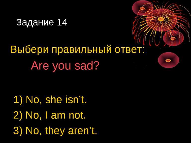 Задание 14 Выбери правильный ответ: Are you sad? 1) No, she isn't. 2) No, I a...