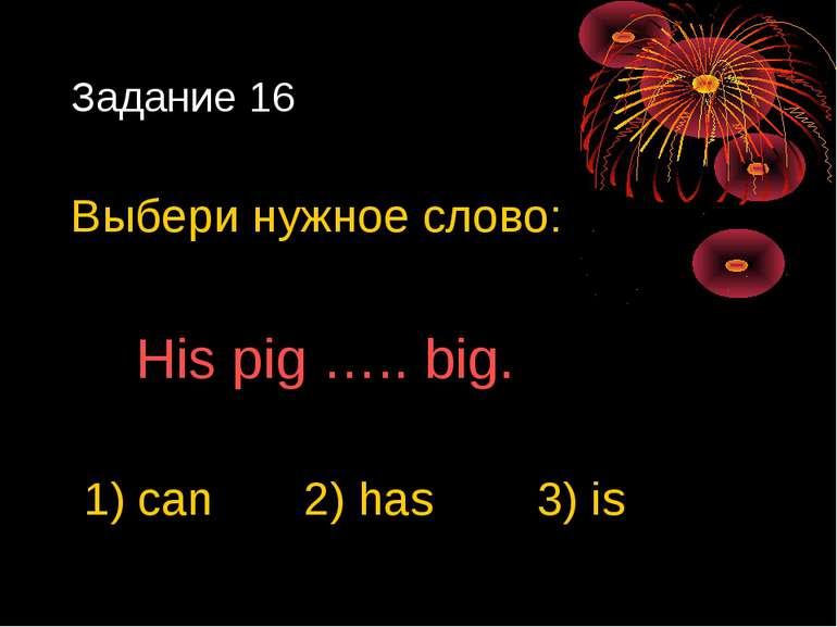 Задание 16 Выбери нужное слово: His pig ….. big. 1) can 2) has 3) is
