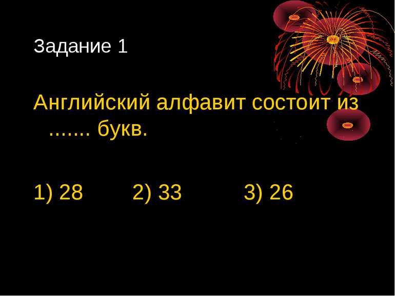 Задание 1 Английский алфавит состоит из ....... букв. 1) 28 2) 33 3) 26