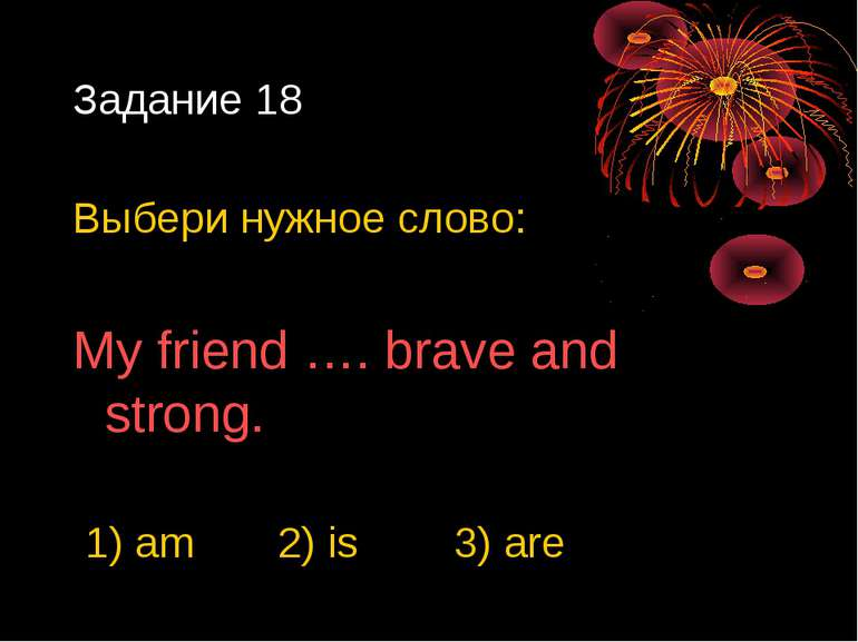 Задание 18 Выбери нужное слово: My friend …. brave and strong. 1) am 2) is 3)...