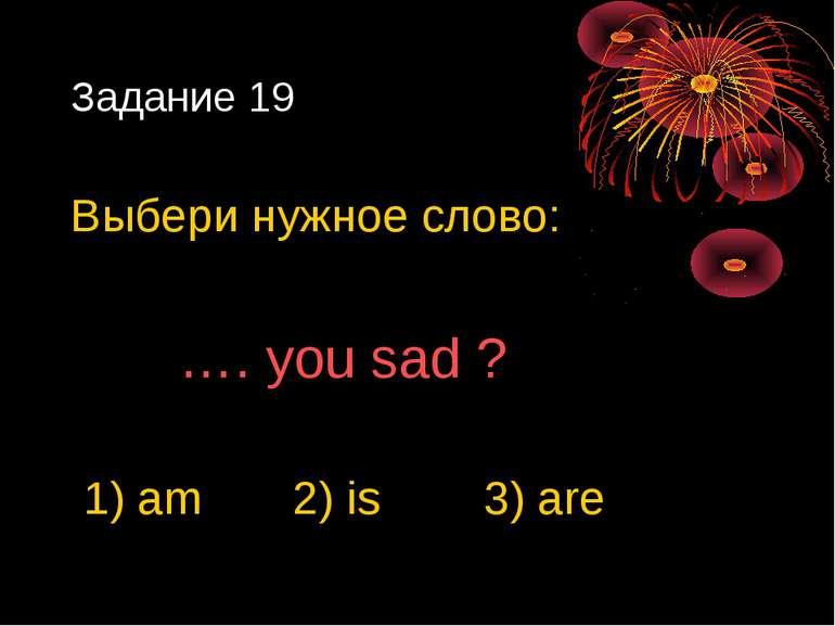 Задание 19 Выбери нужное слово: …. you sad ? 1) am 2) is 3) are