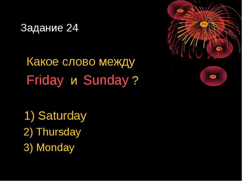 Задание 24 Какое слово между Friday и Sunday ? 1) Saturday 2) Thursday 3) Monday
