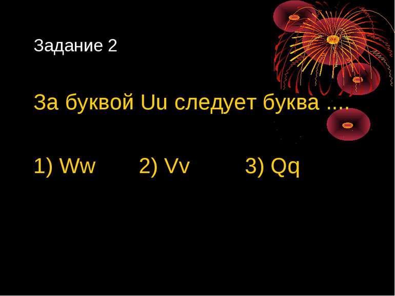 Задание 2 За буквой Uu следует буква .... 1) Ww 2) Vv 3) Qq