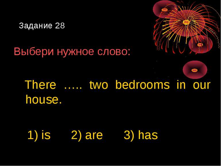 Задание 28 Выбери нужное слово: There ….. two bedrooms in our house. 1) is 2)...
