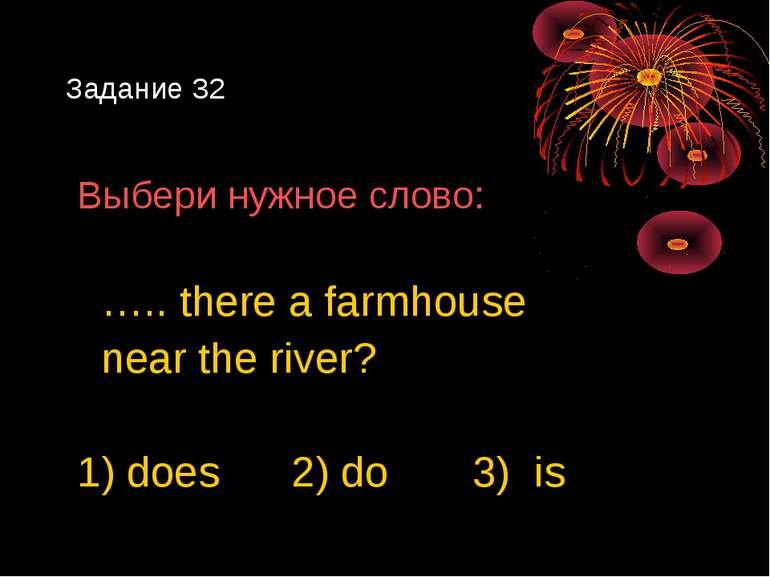 Задание 32 Выбери нужное слово: ….. there a farmhouse near the river? 1) does...