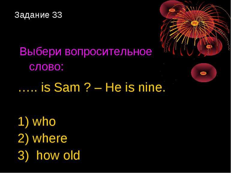 Задание 33 Выбери вопросительное слово: ….. is Sam ? – He is nine. 1) who 2) ...