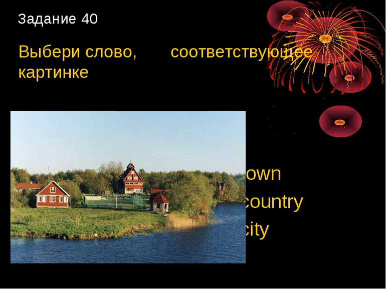 Задание 40 Выбери слово, соответствующее картинке 1) town 2) country 3) city