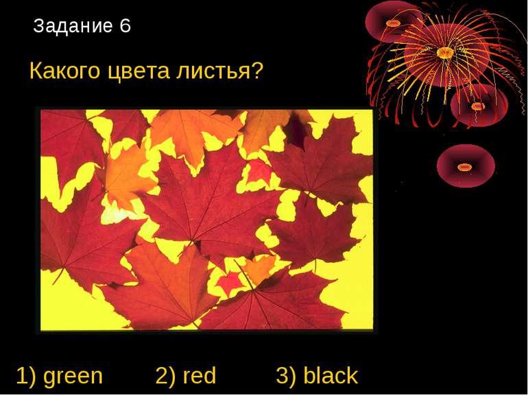 Задание 6 Какого цвета листья? 1) green 2) red 3) black