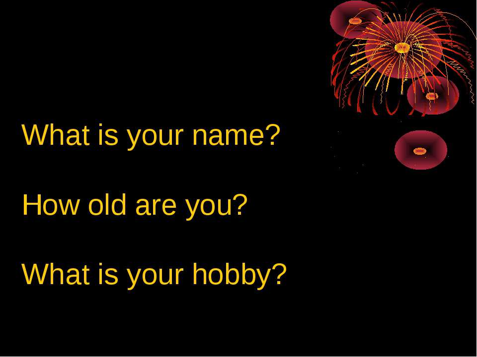 What is your name? How old are you? What is your hobby?
