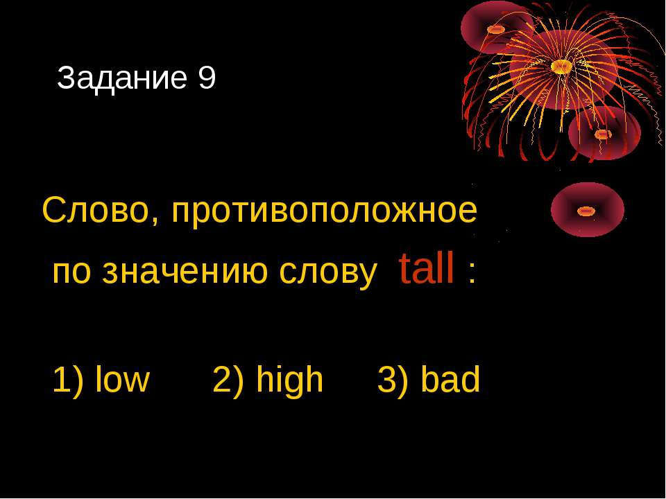 Задание 9 Слово, противоположное по значению слову tall : 1) low 2) high 3) bad