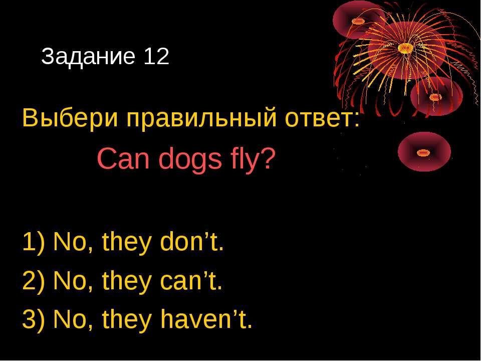 Задание 12 Выбери правильный ответ: Can dogs fly? 1) No, they don't. 2) No, t...