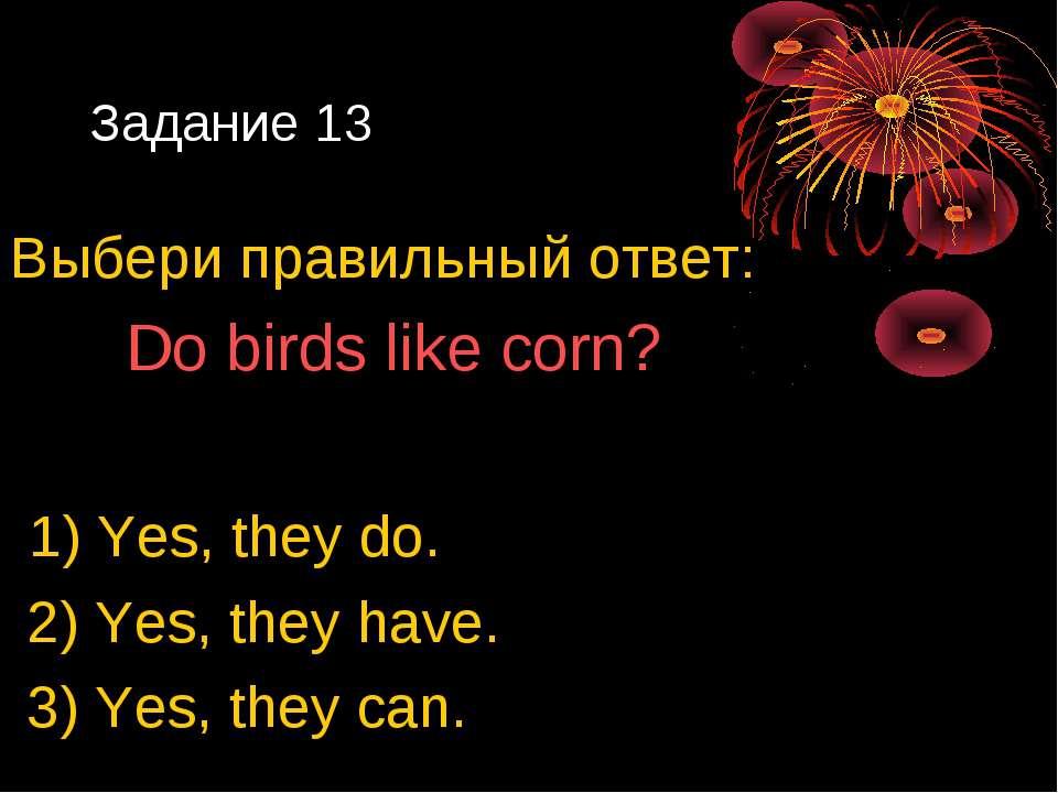Задание 13 Выбери правильный ответ: Do birds like corn? 1) Yes, they do. 2) Y...