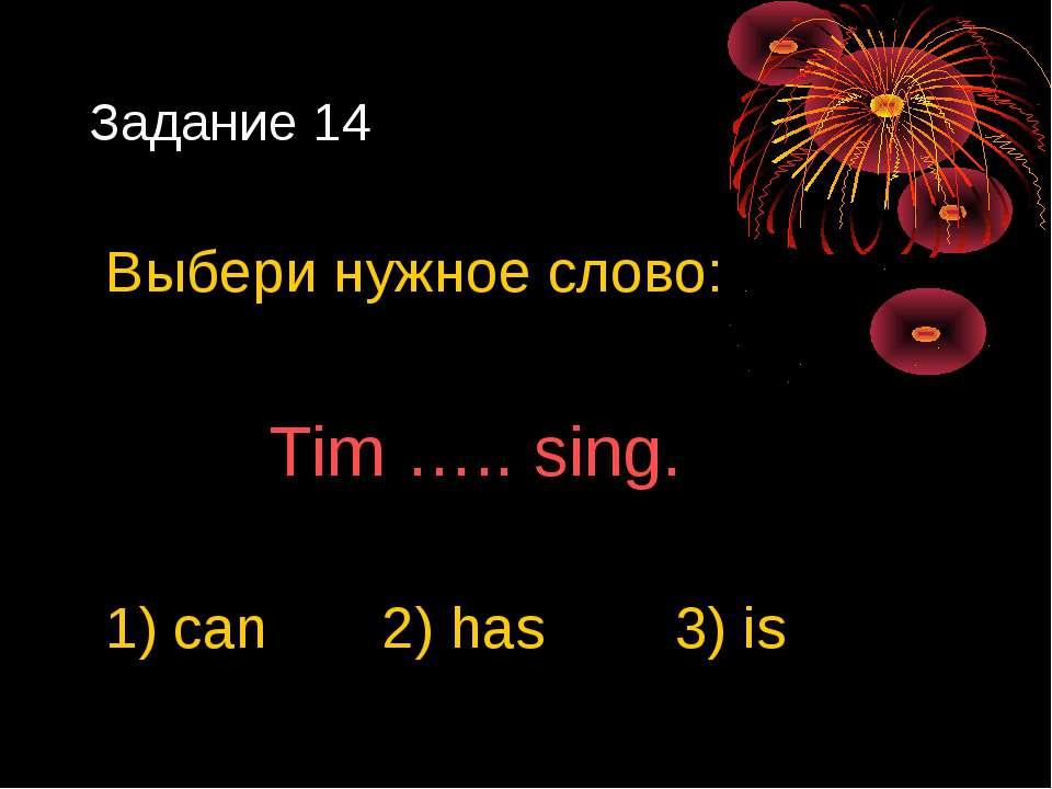 Задание 14 Выбери нужное слово: Tim ….. sing. 1) can 2) has 3) is