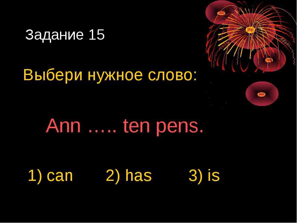Задание 15 Выбери нужное слово: Ann ….. ten pens. 1) can 2) has 3) is