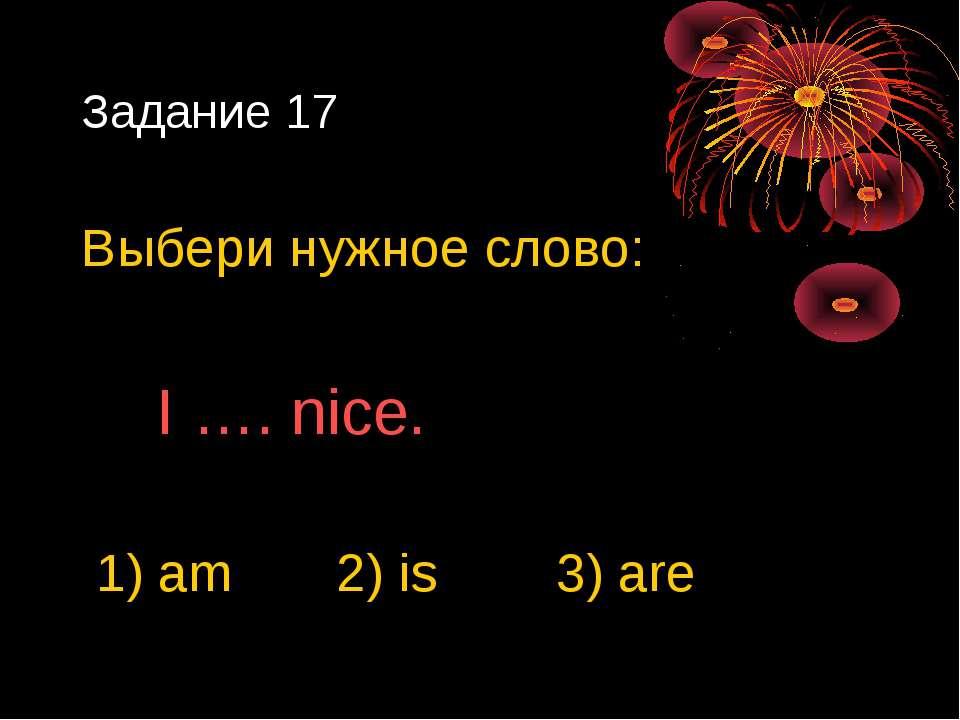 Задание 17 Выбери нужное слово: I …. nice. 1) am 2) is 3) are