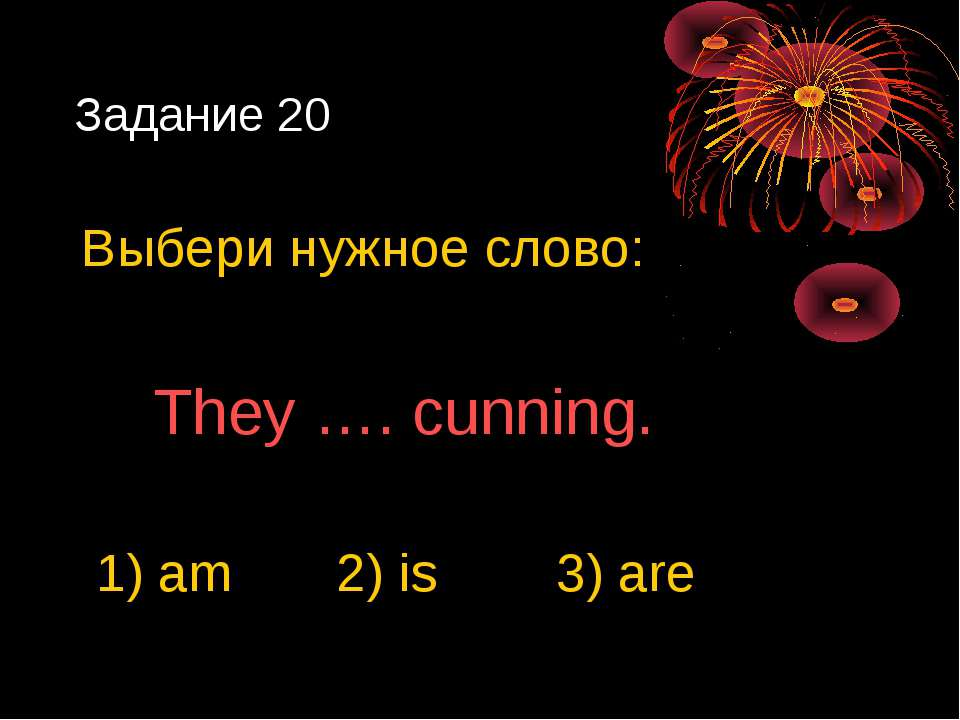 Задание 20 Выбери нужное слово: They …. cunning. 1) am 2) is 3) are